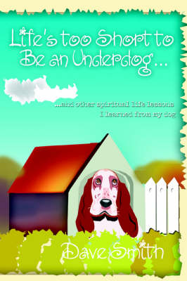 Life's Too Short to Be an Underdog...: ...and Other Spiritual Life Lessons I Learned from My Dog