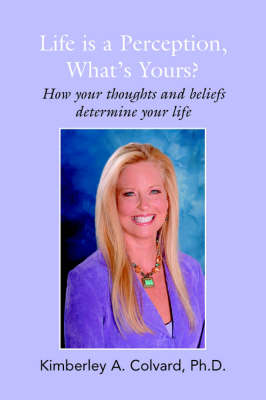 Life Is a Perception, What's Yours?: How Your Thoughts and Beliefs Determine Your Life