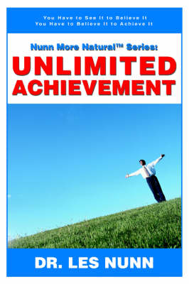 Nunn More Naturaltm Series: Unlimited Achievement: You Have to See It to Believe It You Have to Believe It to Achieve It