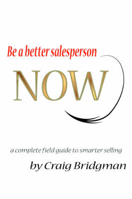Be a Better Salesperson Now!: A Complete Field Guide to Smarter Selling
