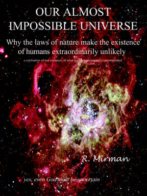Our Almost Impossible Universe: Why the Laws of Nature Make the Existence of Humans Extraordinarily Unlikely