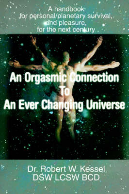 An Orgasmic Connection to an Ever Changing Universe: A Handbook for Personal/Planetary Survival, and Pleasure, for the Next Century