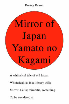 Mirror of Japan Yamato No Kagami: A Whimsical Tale of Old Japan Whimsical: As in a Literary Trifle Mirror: Latin; Mirabilis, Something to Be Wondered At.