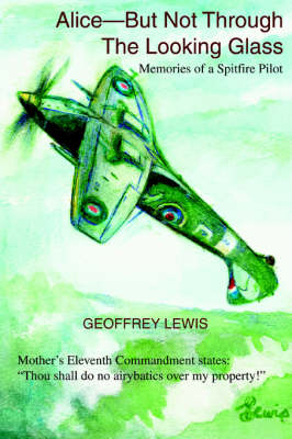 Alice-But Not Through the Looking Glass: Memories of a Spitfire Pilot