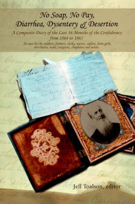 No Soap, No Pay, Diarrhea, Dysentery & Desertion : A Composite Diary of the Last 16 Months of the Confederacy from 1864 to 1865