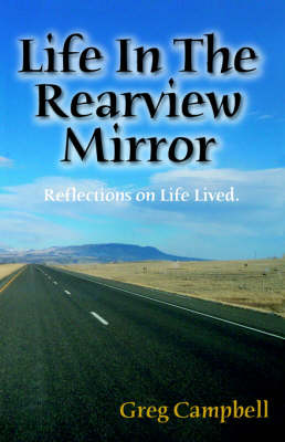 Life in the Rearview Mirror: Reflections on Life Lived.