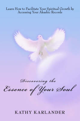 Discovering the Essence of Your Soul: Learn How to Facilitate Your Spiritual Growth by Accessing Your Akashic Records