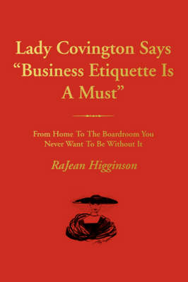 Lady Covington Says Business Etiquette Is a Must: From Home to the Boardroom You Never Want to Be Without It