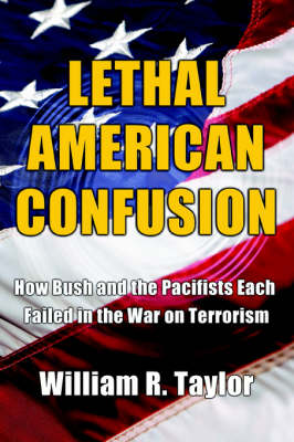 Lethal American Confusion: How Bush and the Pacifists Each Failed in the War on Terrorism