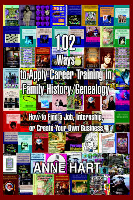 102 Ways to Apply Career Training in Family History/Genealogy: How to Find a Job, Internship, or Create Your Own Business