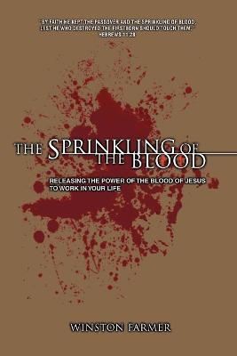 The Sprinkling of the Blood: Releasing the Power of the Blood of Jesus to Work in Your Life