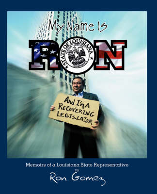My Name Is Ron, and I'm a Recovering Legislator: Memoirs of a Louisiana State Representative