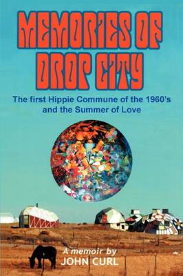 Memories of Drop City: The First Hippie Commune of the 1960's and the Summer of Love