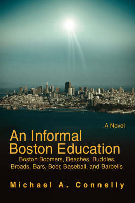 An Informal Boston Education: Boston Boomers, Beaches, Buddies, Broads, Bars, Beer, Baseball, and Barbells