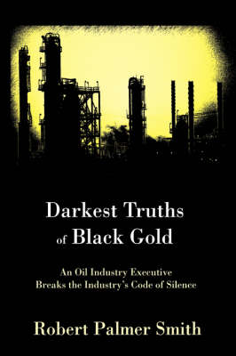Darkest Truths of Black Gold: An Oil Industry Executive Breaks the Industry's Code of Silence