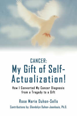 Cancer: My Gift of Self-Actualization!: How I Converted My Cancer Diagnosis from a Tragedy to a Gift