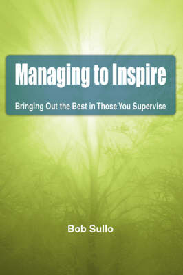 Managing to Inspire: Bringing Out the Best in Those You Supervise