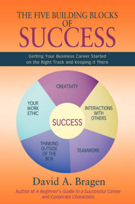 The Five Building Blocks of Success: Getting Your Business Career Started on the Right Track and Keeping It There