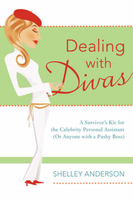 Dealing with Divas: A Survivor's Kit for the Celebrity Personal Assistant (or Anyone with a Pushy Boss)