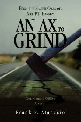 An Ax to Grind: From the Sealed Cases Of: Nick P.T. Barnum