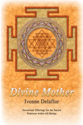 Divine Mother: Devotional Offerings for the Sacred Feminine Within All Beings