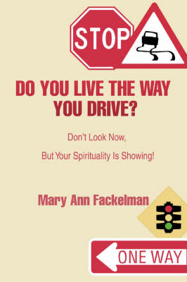 Do You Live the Way You Drive?: Don't Look Now, But Your Spirituality Is Showing!