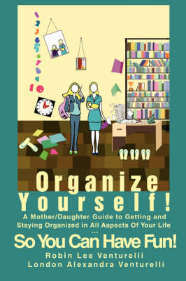 Organize Yourself!: A Mother/Daughter Guide to Getting and Staying Organized in All Aspects of Your Life...So You Can Have Fun!