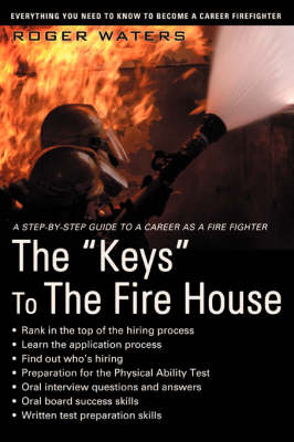 The Keys to the Fire House: Everything You Need to Know to Become a Career Firefighter