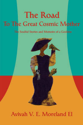 The Road to the Great Cosmic Mother: The Soulful Stories and Memoirs of a Goddess