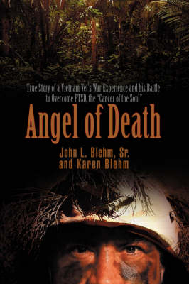 Angel of Death: True Story of a Vietnam Vet's War Experience and His Battle to Overcome Ptsd, the Cancer of the Soul