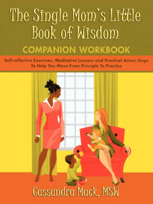 The Single Mom's Little Book of Wisdom Companion Workbook: Self-Reflective Exercises, Meditative Lessons and Practical Action Steps to Help You Move F