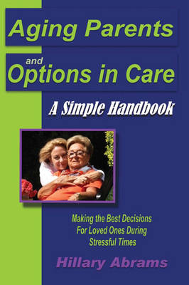 Aging Parents and Options in Care: A Simple Handbook Making the Best Decisions for Loved Ones During Stressful Times