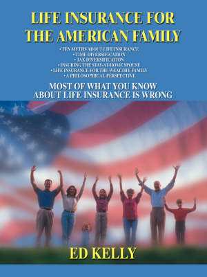 Life Insurance for the American Family: Most of What You Know about Life Insurance Is Wrong