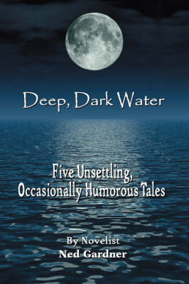 Deep, Dark Water: Five Unsettling, Occasionally Humorous Tales