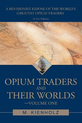 Opium Traders and Their Worlds-Volume One: A Revisionist Expose of the World's Greatest Opium Traders