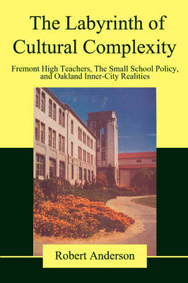 The Labyrinth of Cultural Complexity: Fremont High Teachers, the Small School Policy, and Oakland Inner-City Realities