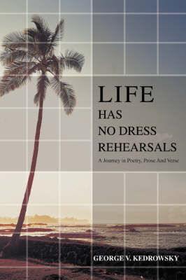 Life Has No Dress Rehearsals: A Journey in Poetry, Prose and Verse