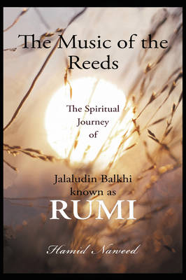 The Music of the Reeds: The Spiritual Journey of Jalaludin Balkhi Known as Rumi