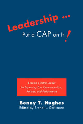 Leadership . Put a Cap on It!: Become a Better Leader by Improving Your Communication, Attitude, and Performance