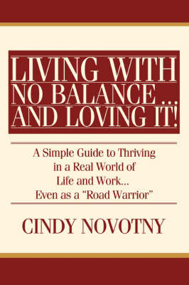 Living with No Balance ... and Loving It!: A Simple Guide to Thriving in a Real World of Life and Work... Even as a Road Warrior