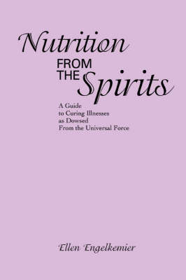 Nutrition from the Spirits: A Guide to Curing Illnesses as Dowsed from the Universal Force