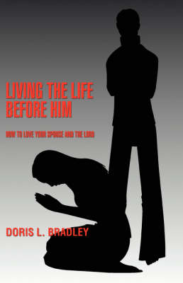 Living the Life Before Him: How to Love Your Spouse and the Lord