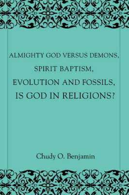 Almighty God Versus Demons, Spirit Baptism, Evolution and Fossils, Is God in Religions?