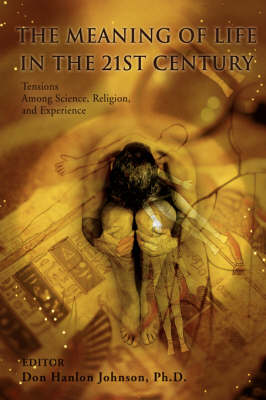 The Meaning of Life in the 21st Century: Tensions Among Science, Religion, and Experience