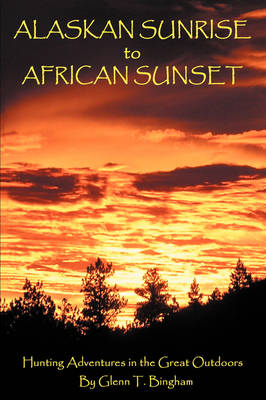 Alaskan Sunrise to African Sunset: Hunting Adventures in the Great Outdoors