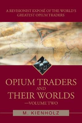 Opium Traders and Their Worlds-Volume Two: A Revisionist Expose of the World's Greatest Opium Traders