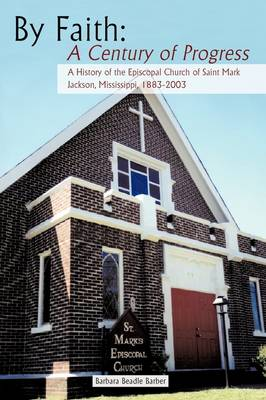 By Faith: A Century of Progress: A History of the Episcopal Church of Saint Mark, Jackson, Mississippi 1883-2003