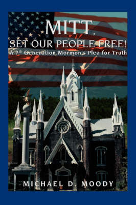 Mitt, Set Our People Free!: A 7th Generation Mormon's Plea for Truth
