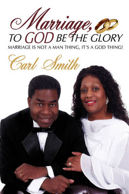 Marriage, to God Be the Glory: Marriage Is Not a Man Thing, It's a God Thing!
