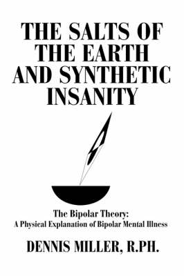 The Salts of the Earth and Synthetic Insanity: The Bipolar Theory: A Physical Explanation of Bipolar Mental Illness